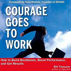Courage Goes to Work: How to Build Backbones, Boost Performance, and Get Results | [Bill Treasurer]
