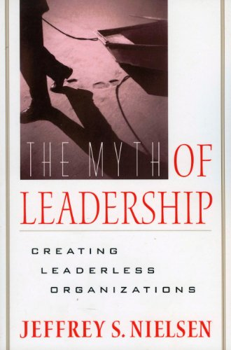 Myth Of Leadership: Creating Leaderless Organizations
