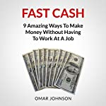 Fast Cash: 9 Amazing Ways to Make Money Without Having to Work at a Job | Omar Johnson
