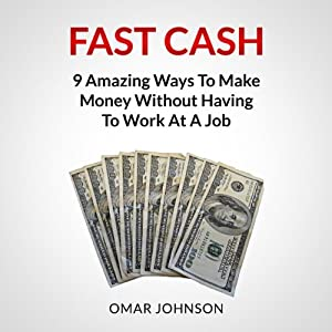 Fast Cash: 9 Amazing Ways to Make Money Without Having to Work at a Job | [Omar Johnson]