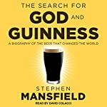 The Search for God and Guinness: A Biography of the Beer That Changed the World | Stephen Mansfield