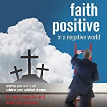 Faith Positive in a Negative World: Redefine Your Reality and Achieve Your Spiritual Dreams (       UNABRIDGED) by Joey Faucette, Mike Van Vranken Narrated by Joey Faucette, Mike Van Vranken, Mark Whitacre, Tony Woodrich