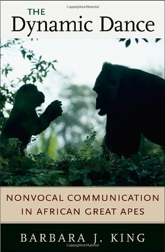 Barbara J King Barbara J. KING - The Dynamic Dance: Nonvocal Communication in African Great Apes