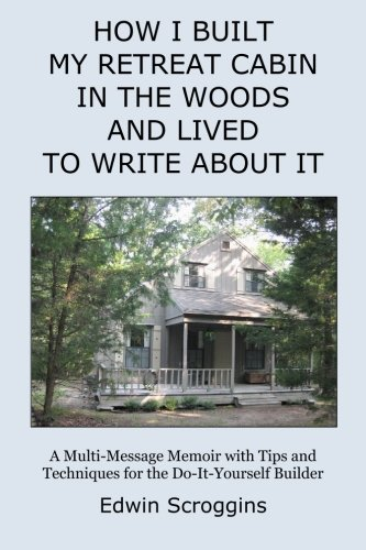 How I Built My Retreat Cabin in the Woods and Lived to Write About It: A Multi-Message Memoir with Tips & Techniques