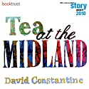 Tea at the Midland (BBC National Short Story Award 2010 Winner) Audiobook by David Constantine Narrated by Sian Thomas