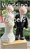 Wedding Cake Toppers: Amazing, Simple, Elegant or Traditional Wedding Cake Topper Pictures