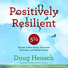 Positively Resilient: 5½ Secrets to Beat Stress, Overcome Obstacles, and Defeat Anxiety Audiobook by Doug Hensch Narrated by Paul Michael Garcia