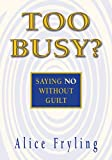 Too Busy? Saying No Without Guilt (0877840490) by Fryling, Alice