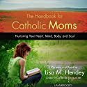 The Handbook for Catholic Moms: Nurturing Your Heart, Mind, Body, and Soul (       UNABRIDGED) by Lisa M. Hendey Narrated by Lisa Hendey