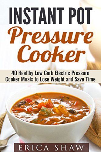 Instant Pot Pressure Cooker: 40 Healthy Low Carb Electric Pressure Cooker Meals to Lose Weight and Save Time (Low Carb & Pressure Cooker Recipes) by Erica Shaw
