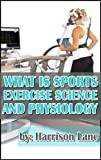 What Is Sports Exercise Science And Physiology: Careers, Jobs, Salaries, Certifications, Education, and Journals (English Edition)...