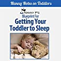 Getting Your Toddler to Sleep: A Nanny P Blueprint (Book 3) Audiobook by  Nanny P. Narrated by Gwendolyn Druyor