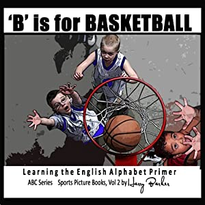 B Is for Basketball: A Fun Way to Learn Your Alphabet | [Harry Barker]