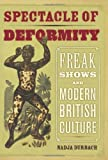 Nadja Durbach The Spectacle of Deformity: Freak Shows and Modern British Culture