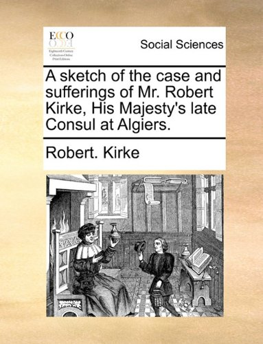 A sketch of the case and sufferings of Mr. Robert Kirke, His Majesty's late Consul at Algiers.