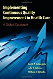 Implementing Continuous Quality Improvement In Health Care: A Global Casebook