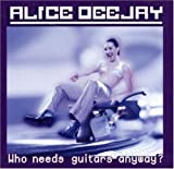 Who Needs Guitars Anyway? Alice Deejay