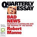 Quarterly Essay 43: Bad News: Murdoch's Australian and the Shaping of The Nation (       UNABRIDGED) by Robert Manne Narrated by Robert Manne