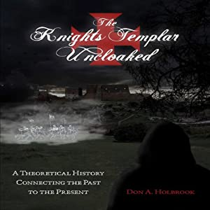 The Knights Templar Uncloaked: A Theoretical History Connecting the Past to the Present, Volume 1 | [Don Holbrook]