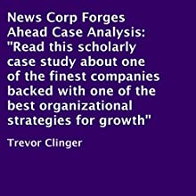 News Corp Forges Ahead Case Analysis: A Scholarly Case Study About One of the Finest Companies Backed with One of the Best Organizational Strategies for Growth (       UNABRIDGED) by Trevor Clinger Narrated by Al Remington