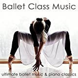 Ballet Class Music - Ultimate Ballet Music & Piano Classics for Dance Lessons, Ballet Barre, Modern Ballet & Coreography