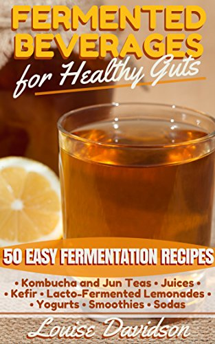 Fermented Beverages for Healthy Guts: 50 Easy Fermentation Recipes - Kombucha and Jun Teas - Juices - Kefir - Lacto-Fermented Lemonades - Yogurts - Smoothies -Sodas by Louise Davidson