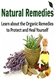 Natural Remedies:  Learn About the Organic Remedies to Protect and Heal Yourself: (Natural Remedies - Herbs - Natural Medicine - Antibiotics - Herbal Remedies)