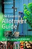 The Essential Allotment Guide: How to Get the Best out of Your Plot