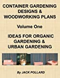 Container Gardening Designs & Woodworking Plans - Volume 1 - Ideas for Organic Gardening & Urban Gardening (English Edition)