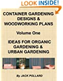 Container Gardening Designs & Woodworking Plans - Volume 1 - Ideas for Organic Gardening & Urban Gardening