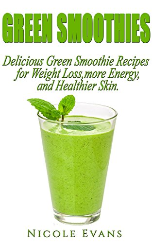 Green Smoothie Recipe Book: Delicious Green Smoothies For Weight Loss, More Energy And Healthier Skin (Detox, cleanse your body, juicing for weight loss, ... diet, clean eating, weight loss, juicing) by Nicole Evans