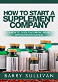 img - for How To Start A Supplement Company: A How To Guide On Starting Your Own Nutrition Business book / textbook / text book
