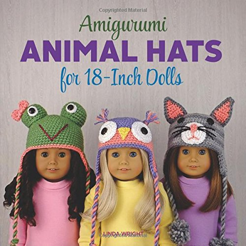Amigurumi Animal Hats for 18-Inch Dolls: 20 Crocheted Animal Hat Patterns Using Easy Single Crochet