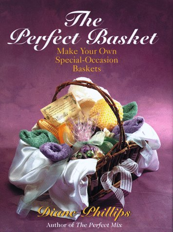 The Perfect Basket: Make Your Own Special Occasion Baskets, Diane Phillips