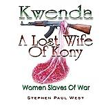 Kwenda, A Lost Wife of Kony (Women Slaves Of War)
