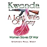 Kwenda, A Lost Wife of Kony (Women Slaves Of War) ~ Stephen Paul West