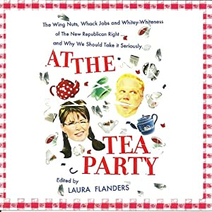 At the Tea Party: The Wing Nuts, Whack Jobs and Whitey-whiteness of the New Republican Right - And Why We Should Take it Seriously | [Laura Flanders (editor)]