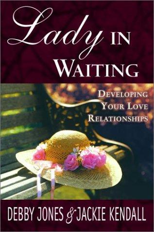 Lady in Waiting: Developing Your Love Relationships, Jones Kendall, Jackie Kendall, Debby Jones