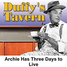 Duffy's Tavern: Archie Has Three Days to Live  by Ed Gardner Narrated by Ed Gardner, Eddie Green, Charlie Cantor