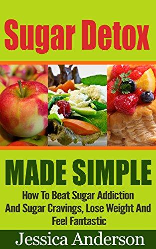 Jessica Anderson - Sugar : Sugar Detox Made Simple, How To Beat Sugar Addiction And Sugar Cravings , Lose Weight And Feel Fantastic! - Sugar, Sugar Detox, Sugar Addiction, Sugar Free Diet, Sugar Free -