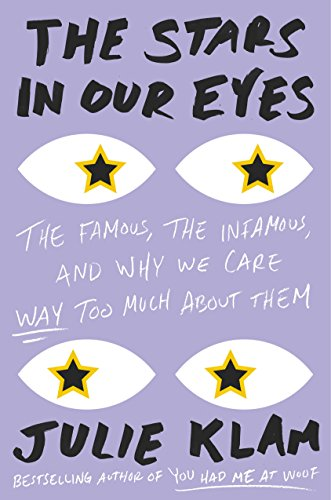 Book Cover: The Stars in Our Eyes: The Famous, the Infamous, and Why We Care Way Too Much About Them