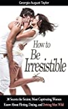 How to Be Irresistible: 30 Secrets the Sexiest, Most Captivating Women Know About Flirting, Dating, and Driving Men Wild
