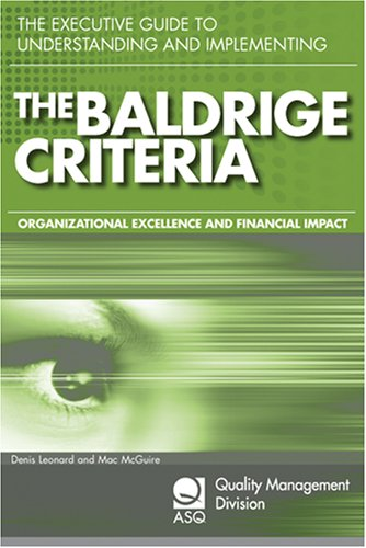 The Executive Guide to Understanding and Implementing the Baldrige Criteria: Improve Revenue and Create Organizational Excellence (Asq Quality Management Division Economics of Quality Book Series), Denis Leonard and Mac McGuire