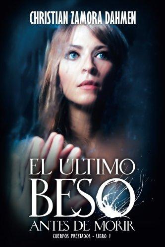 El Último Beso Antes de Morir (Cuerpos Prestados) (Volume 1)  [Zamora-Dahmen, Christian] (Tapa Blanda)
