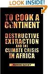 To Cook a Continent: Destructive Extr...