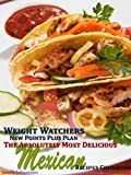 img - for Weight Watchers New Points Plus Plan The Absolutely Most Delicious Mexican Recipes Cookbook book / textbook / text book
