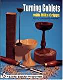 Turning Goblets With Mike Cripps: A Schiffer Book for Woodturners (0764300334) by Cripps, Mike