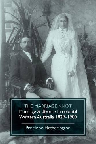 The Marriage Knot: Marriage and divorce in colonial Western Australia 1829-1900