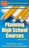 Planning High School Courses:  Charting the Course Toward High School Graduation (The HomeScholar's Coffee Break Book series 1)