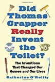 Did Thomas Crapper Really Invent the Toilet?: The Inventions That Changed Our Homes and Our Lives
